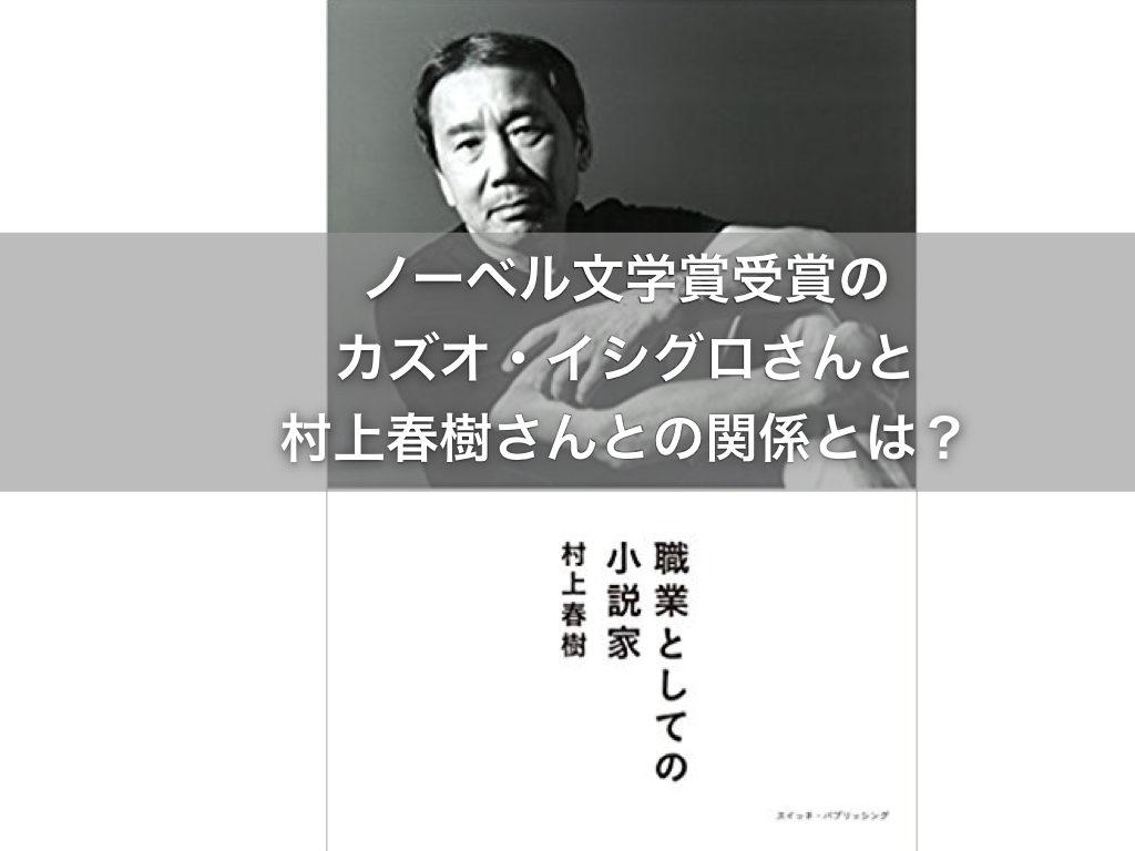 ノーベル文学賞!カズオ・イシグロさん、村上春樹さんとの関係とは?